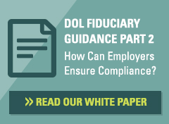 DOL Fiduciary Guidance Part 2: How Can Employers Ensure Compliance? Click here to read our white paper.