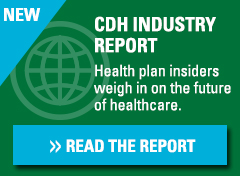 CDH Industry Report. Health plan experts weigh in on the future of healthcare. Click here to read the report.