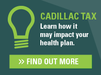 Cadillac Tax: Learn how it may impact your health plan. Find out more.