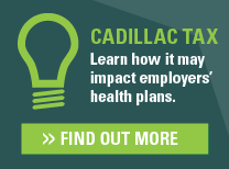Cadillac Tax: Learn how it may impact employers' health plans. Find out more.